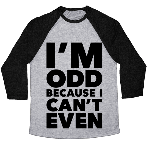 I'm Odd Because I Can't Even Baseball Tee