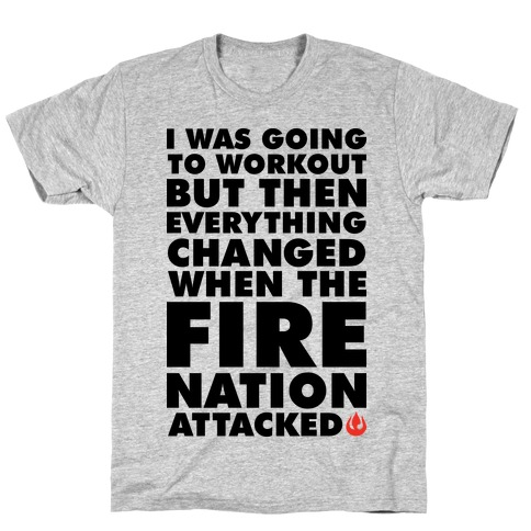 I Was Going To Workout But Then Everything Changed When The Fire Nation Attacked T-Shirt