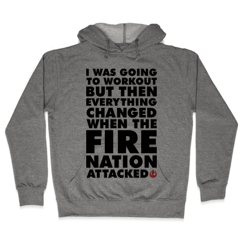 I Was Going To Workout But Then Everything Changed When The Fire Nation Attacked Hooded Sweatshirt