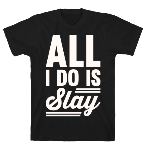 All I Do Is Slay Mens T-Shirt