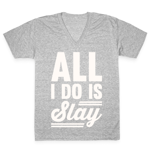 All I Do Is Slay V-Neck Tee Shirt