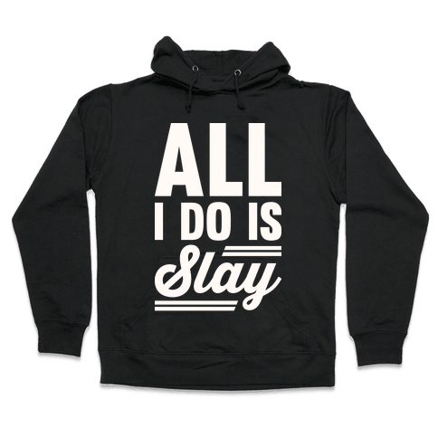 All I Do Is Slay Hooded Sweatshirt