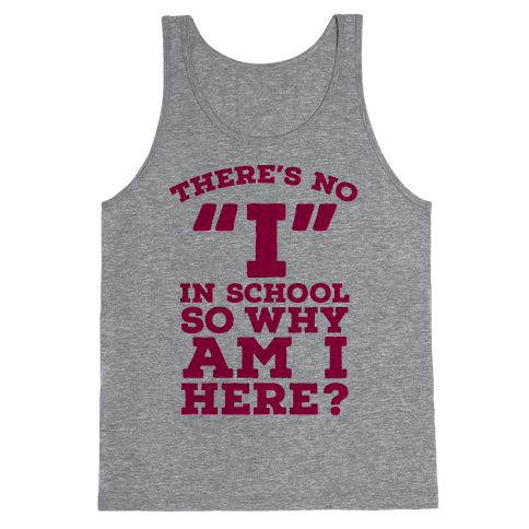 """There's No """"I"""" in School so Why am I Here? Tank Top"""