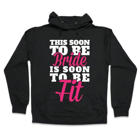 This Soon To Be Bride Is Soon To Be Fit Hooded Sweatshirt