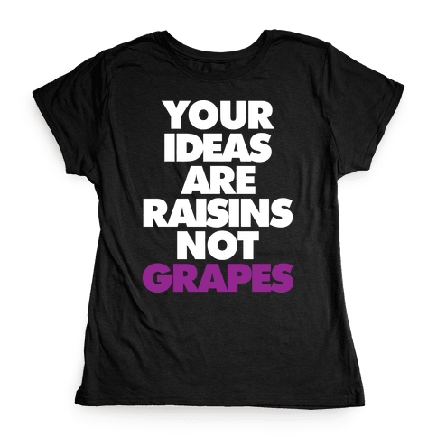 Your Ideas Are Raisins Not Grapes Womens T-Shirt
