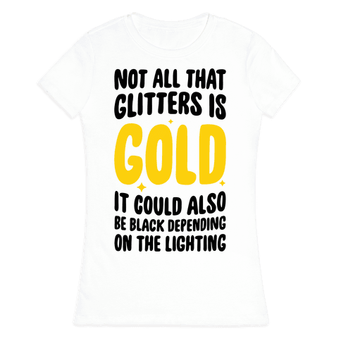 Not All That Glitters Is Gold Womens T-Shirt
