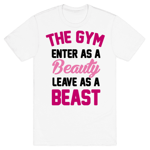 The Gym: Enter As A Beauty Leave As A Beast Mens T-Shirt