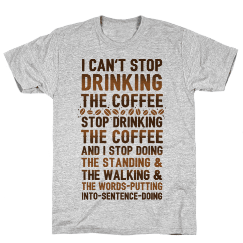 I Can't Stop Drinking The Coffee Mens T-Shirt