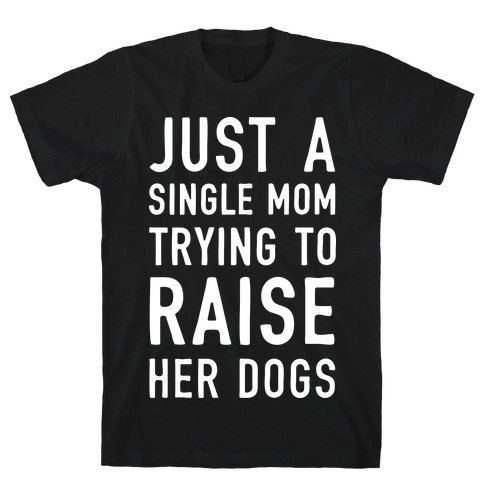 Just A Single Mom Trying To Raise Her Dogs T-Shirt