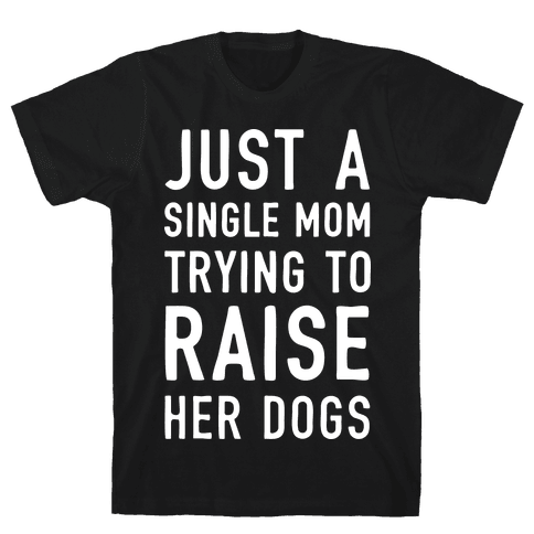 Just A Single Mom Trying To Raise Her Dogs Mens T-Shirt