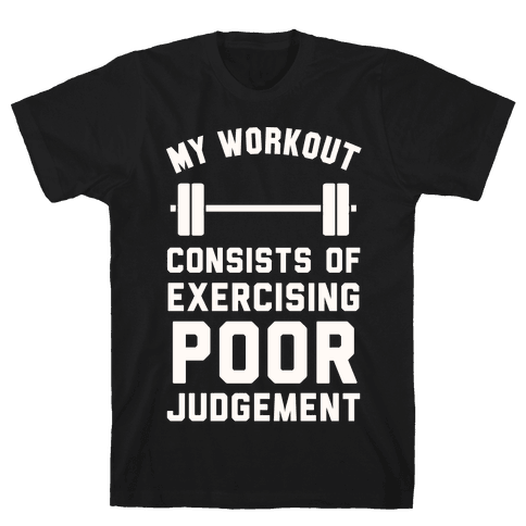 My Workout Consists of Exercising Poor Judgement Mens T-Shirt