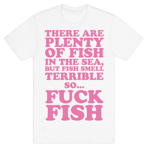There Are Plenty Of Fish In The Sea, But Fish Smell Terrible So... F*** Fish Mens T-Shirt