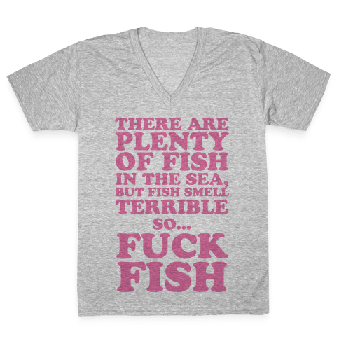 There Are Plenty Of Fish In The Sea, But Fish Smell Terrible So... F*** Fish V-Neck Tee Shirt