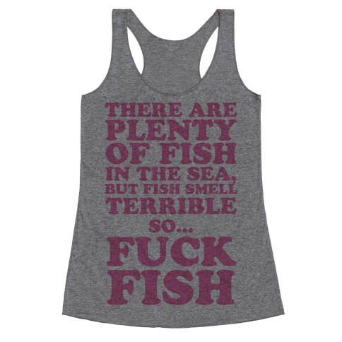 There Are Plenty Of Fish In The Sea, But Fish Smell Terrible So... F*** Fish Racerback Tank Top