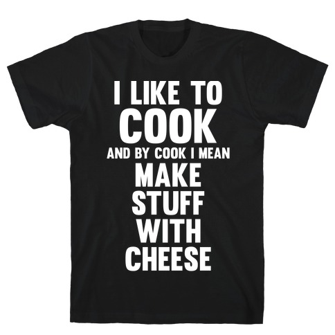 I Like To Cook & By Cook I Mean Make Stuff With Cheese T-Shirt