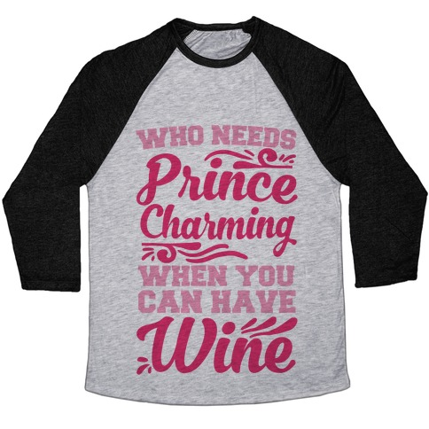 Who Needs Prince Charming When You Can Have Wine Baseball Tee