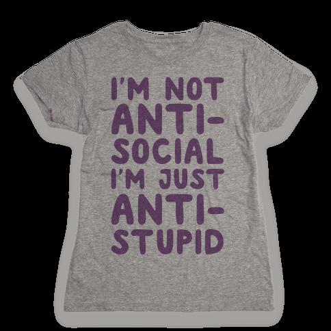 I'm Not Anti-Social I'm Just Anti-Stupid Womens T-Shirt