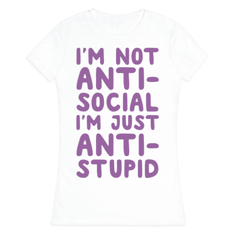 I'm Not Anti-Social I'm Just Anti-Stupid Womens T-Shirt