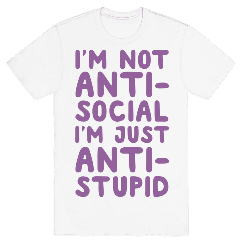 I'm Not Anti-Social I'm Just Anti-Stupid Mens T-Shirt