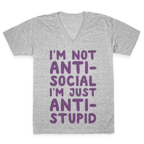 I'm Not Anti-Social I'm Just Anti-Stupid V-Neck Tee Shirt