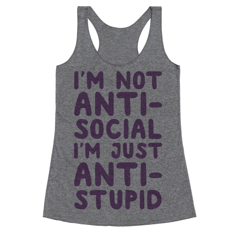 I'm Not Anti-Social I'm Just Anti-Stupid Racerback Tank Top