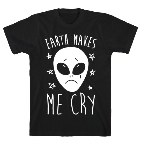 Earth Makes Me Cry T-Shirt