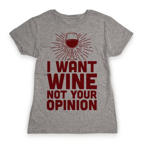 I Want Wine. Not Your Opinion Womens T-Shirt
