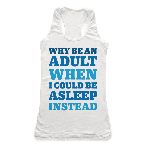 Why Be An Adult When I Could Be Asleep Instead Racerback Tank Top