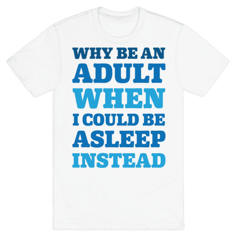 Why Be An Adult When I Could Be Asleep Instead Mens T-Shirt