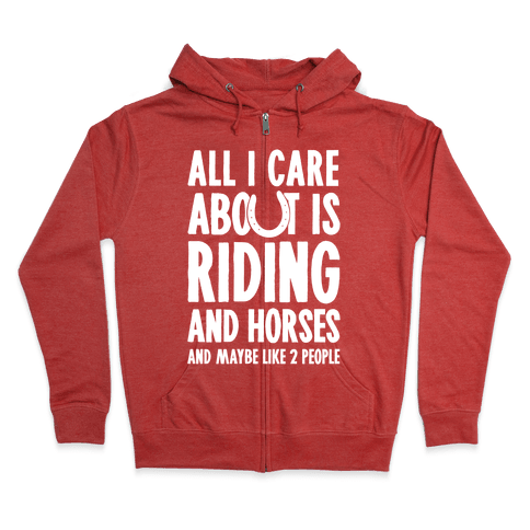 All I Care About Is Riding & Horses (& Maybe Like 2 People) Zip Hoodie