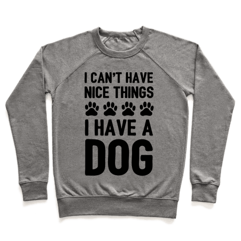 I Can't Have Nice Things I Have A Dog Pullover