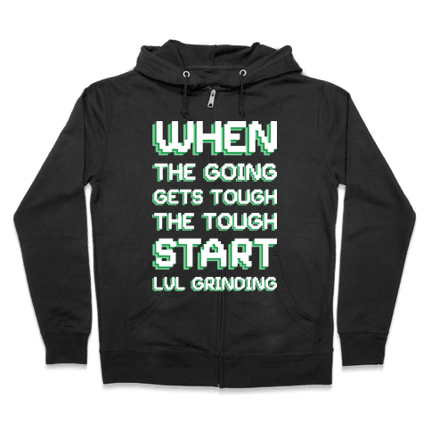 When The Going Gets Tough The Tough Start Lvl Grinding Zip Hoodie