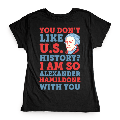 You Don't Like U.S. History? I Am So Alexander HamilDONE With You Womens T-Shirt