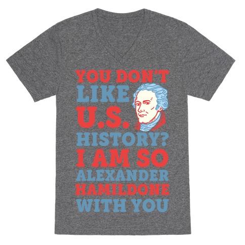 You Don't Like U.S. History? I Am So Alexander HamilDONE With You V-Neck Tee Shirt
