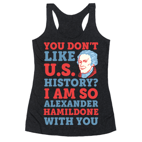 You Don't Like U.S. History? I Am So Alexander HamilDONE With You Racerback Tank Top