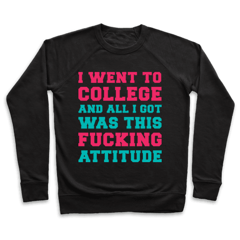 I Went to College and All I Got Was This F***ing Attitude Pullover