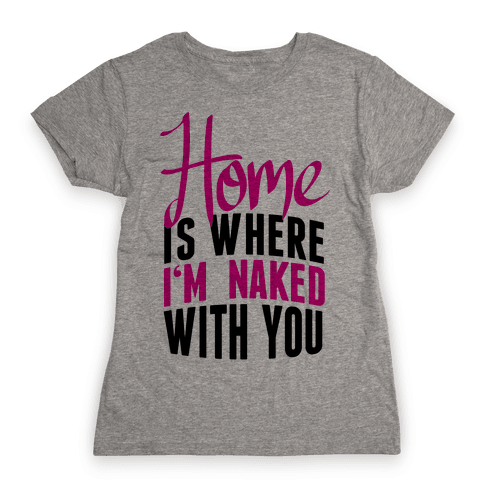 Home Is Where I'm Naked With you Womens T-Shirt