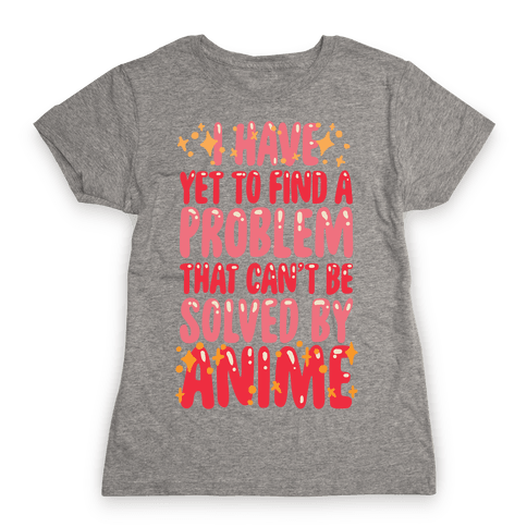 I Have Yet To Find A Problem That Can't Be Solved By Anime Womens T-Shirt