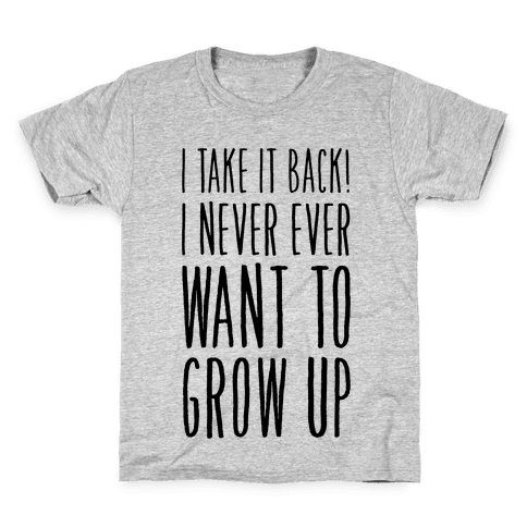 I Take it Back! I Never Ever Want to Grow Up! Kids T-Shirt