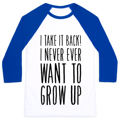 I Take it Back! I Never Ever Want to Grow Up! Baseball Tee