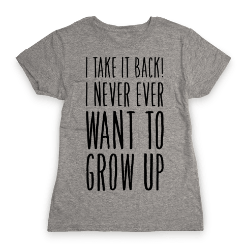 I Take it Back! I Never Ever Want to Grow Up! Womens T-Shirt