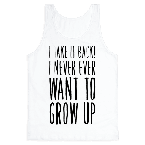 I Take it Back! I Never Ever Want to Grow Up! Tank Top
