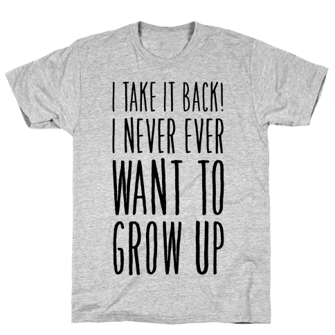 I Take it Back! I Never Ever Want to Grow Up! Mens T-Shirt