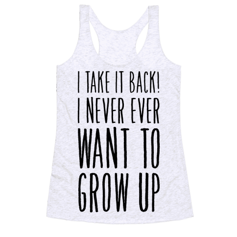 I Take it Back! I Never Ever Want to Grow Up! Racerback Tank Top