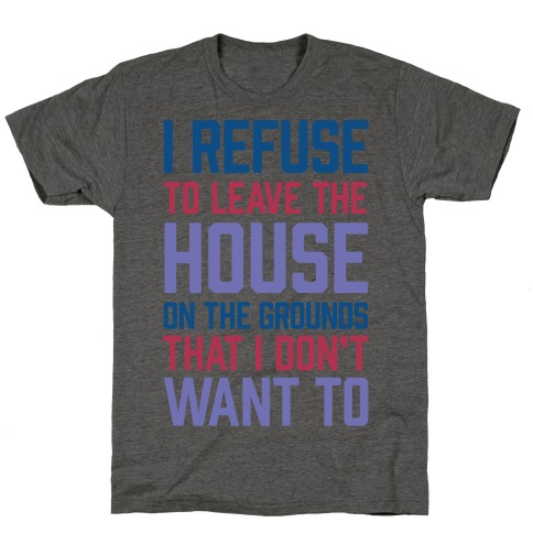 I Refuse To Leave The House Because I Don't Want To T-Shirt
