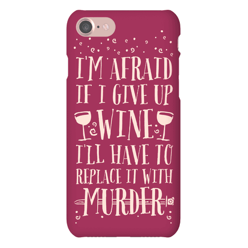 I'm Afraid If I Give Up Wine I'll Have To Replace It With Murder Phone Case