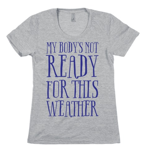 My Body's Not Ready For This Weather Womens T-Shirt