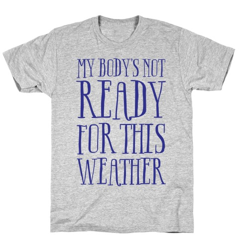 My Body's Not Ready For This Weather T-Shirt