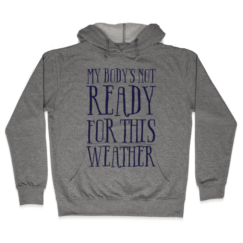 My Body's Not Ready For This Weather Hooded Sweatshirt