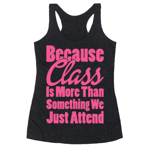 Because Class Is More Than Something You Just Attend Racerback Tank Top
